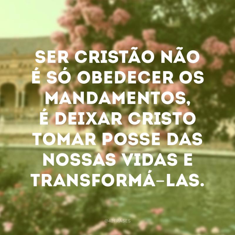 Ser cristão não é só obedecer os mandamentos, é deixar Cristo tomar posse das nossas vidas e transformá-las.