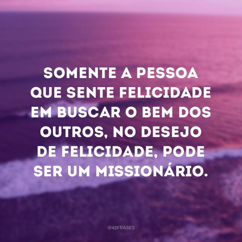 Somente a pessoa que sente felicidade em buscar o bem dos outros, no desejo de felicidade, pode ser um missionário.