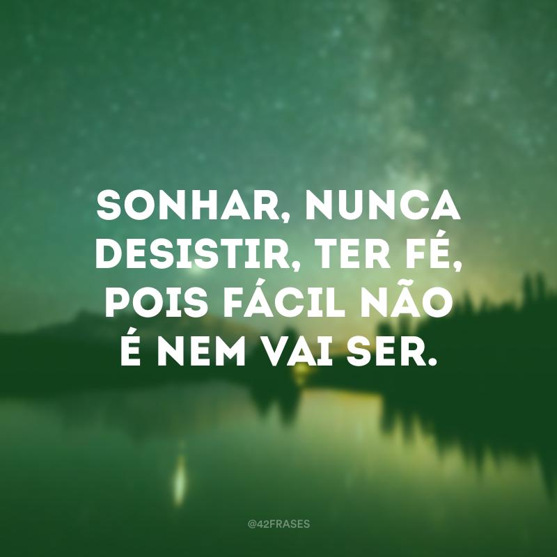 Sonhar, nunca desistir, ter fé, pois fácil não é nem vai ser.