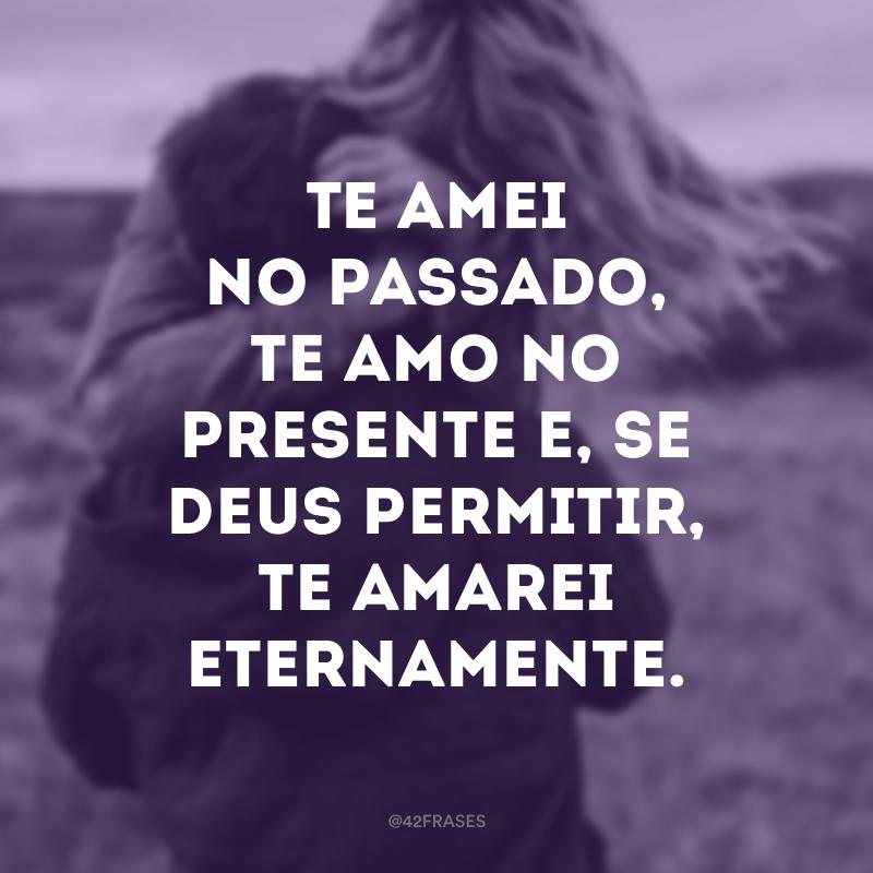 Te amei no passado, te amo no presente e, se Deus permitir, te amarei eternamente.