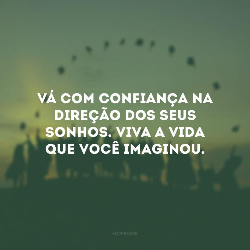 Vá com confiança na direção dos seus sonhos. Viva a vida que você imaginou.