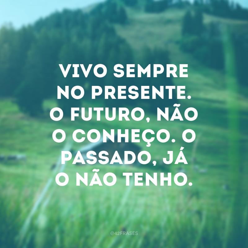 Vivo sempre no presente. O futuro, não o conheço. O passado, já o não tenho.
