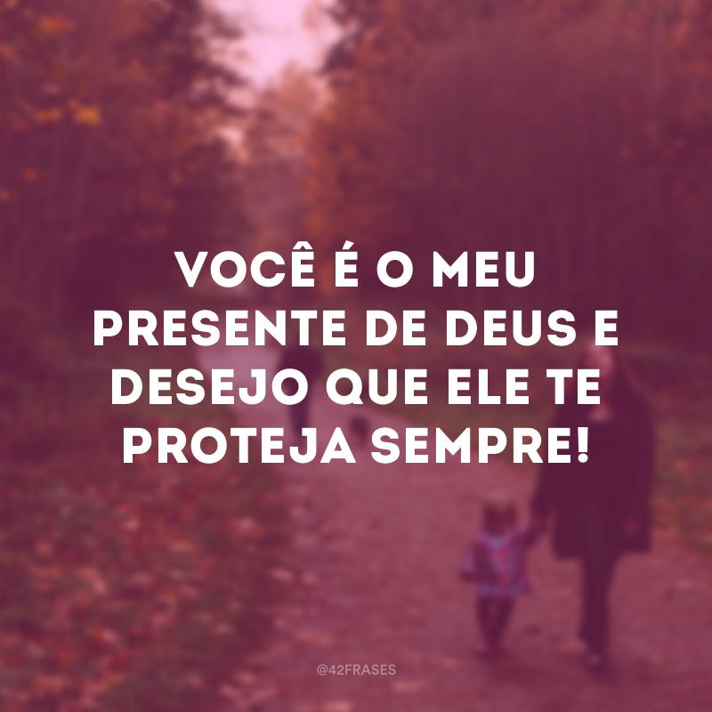 Você é o meu presente de Deus e desejo que ele te proteja sempre!