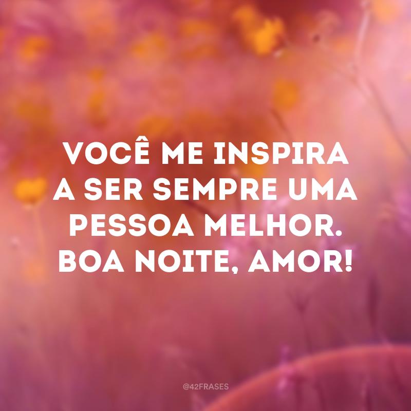 Você me inspira a ser sempre uma pessoa melhor. Boa noite, amor!