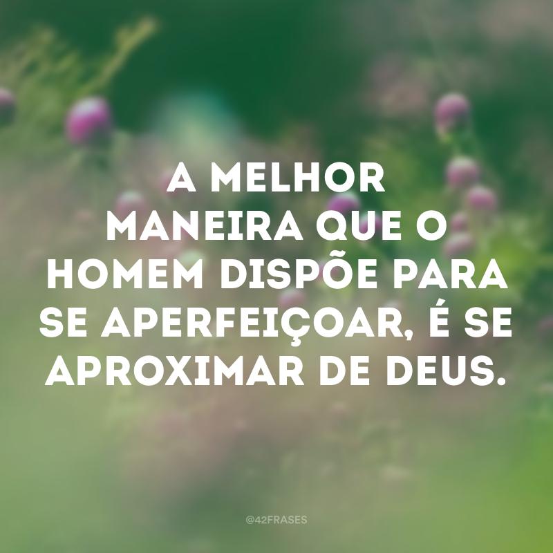 A melhor maneira que o homem dispõe para se aperfeiçoar, é se aproximar de Deus.