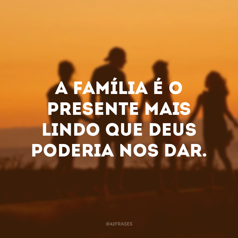 A família é o presente mais lindo que Deus poderia nos dar.