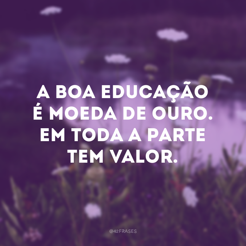 A boa educação é moeda de ouro. Em toda a parte tem valor.
