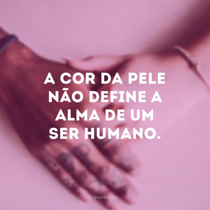A cor da pele não define a alma de um ser humano.