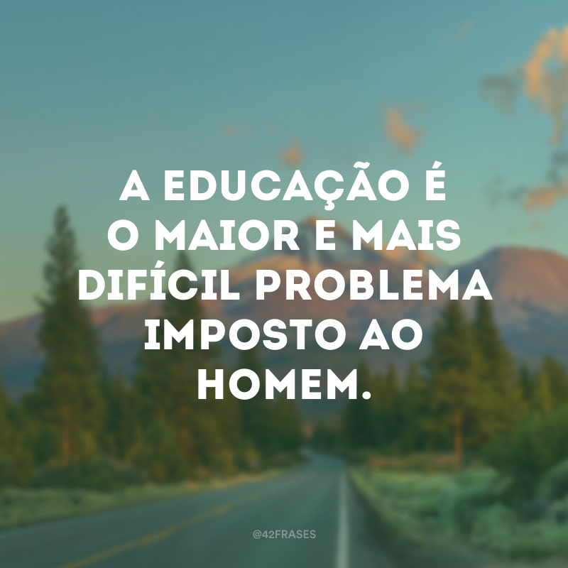 A educação é o maior e mais difícil problema imposto ao homem.