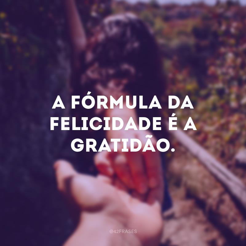A fórmula da felicidade é a gratidão.