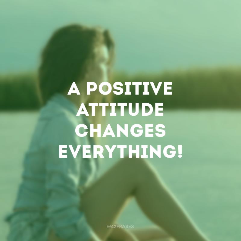 A positive attitude changes everything! (Uma atitude positiva muda tudo!)