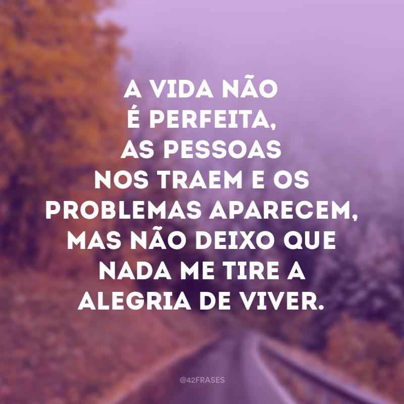 A vida não é perfeita, as pessoas nos traem e os problemas aparecem, mas não deixo que nada me tire a alegria de viver.