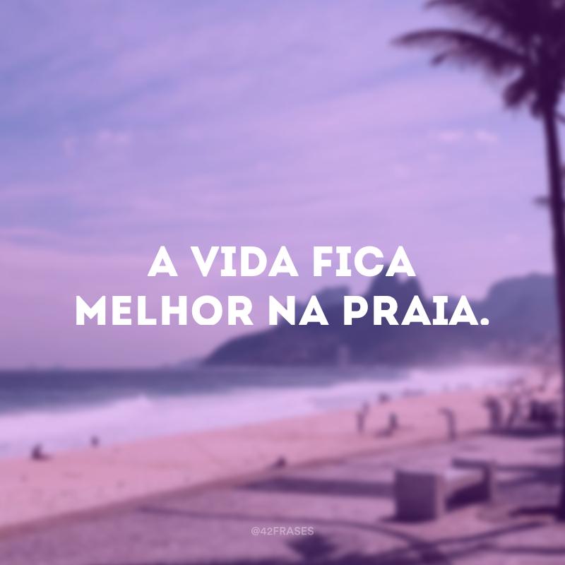 A vida fica melhor na praia.