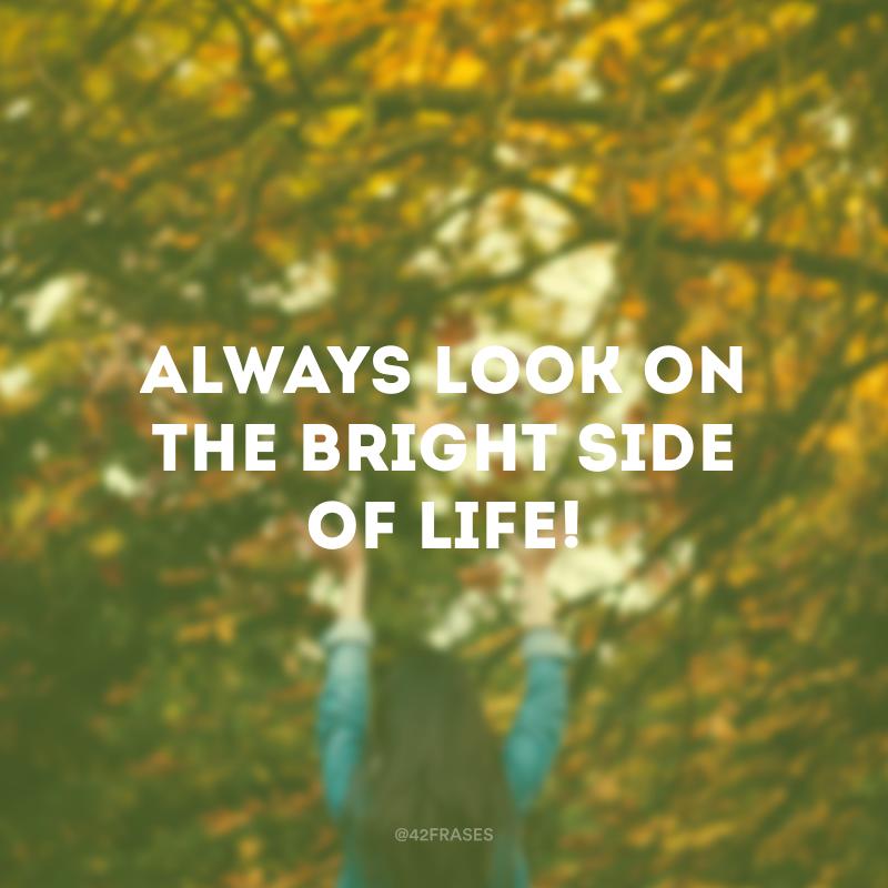 Always look on the bright side of life! (Sempre olhe para o lado positivo da vida!)