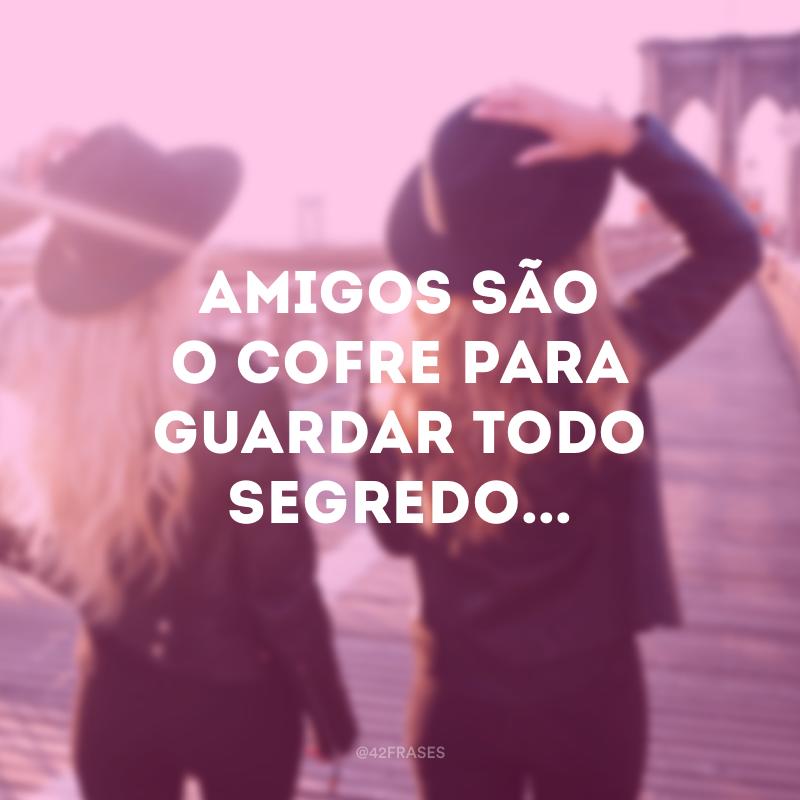 Amigos são o cofre para guardar todo segredo...