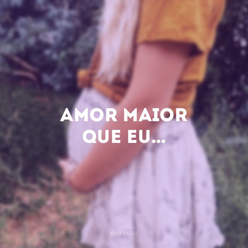 Amor maior que eu…