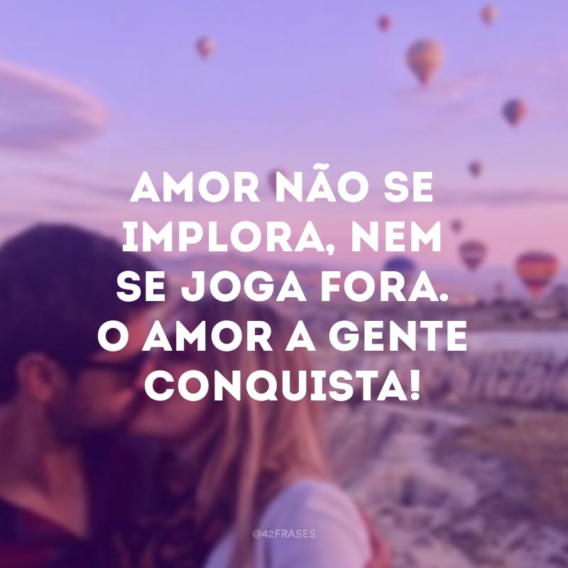 Amor não se implora, nem se joga fora. O amor a gente conquista!