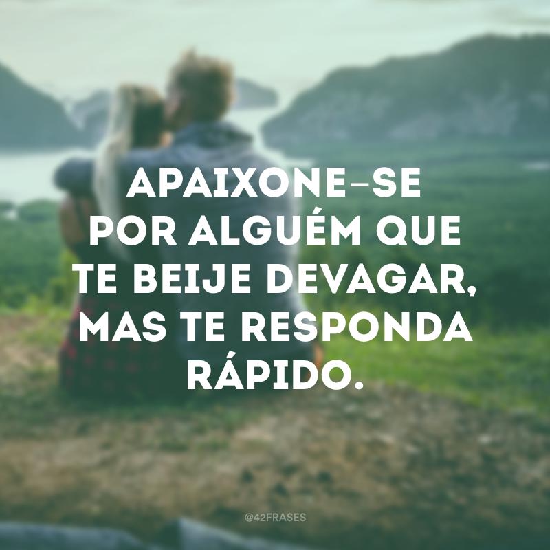 Apaixone-se por alguém que te beije devagar, mas te responda rápido.