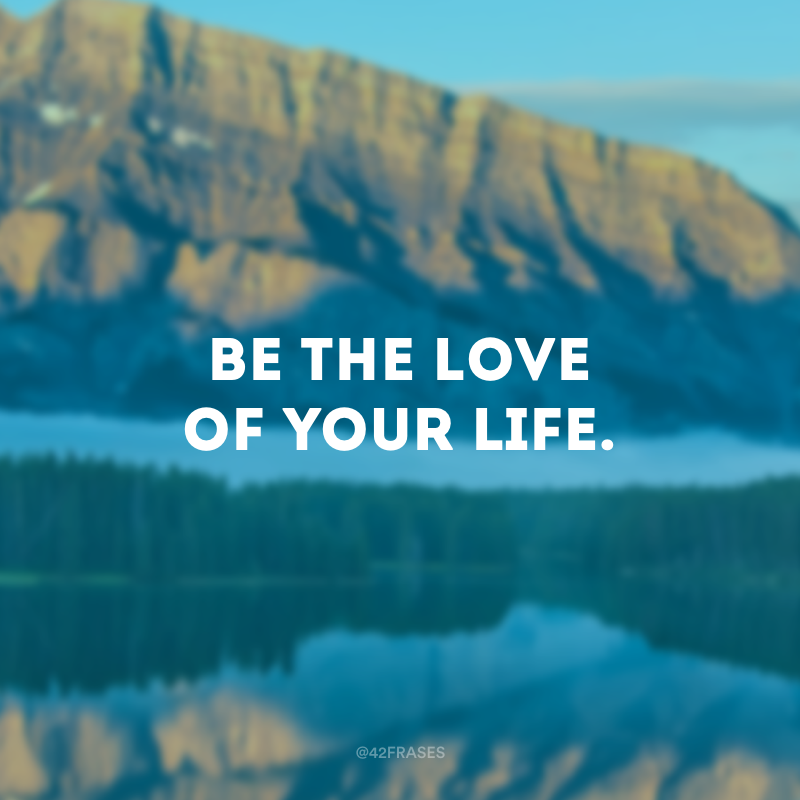 Be the love of your life. (Seja o amor da sua vida.)