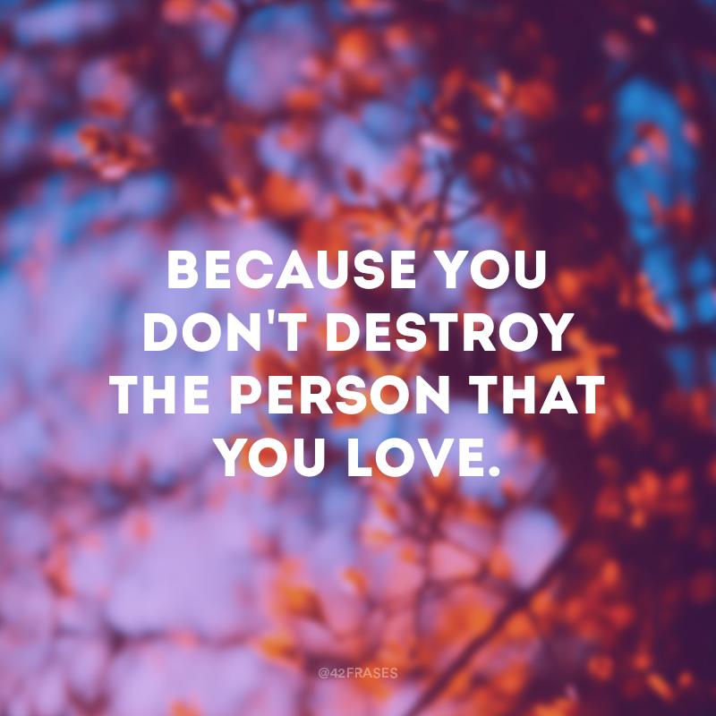 Because you don't destroy the person that you love. (Porque você não machuca a pessoa que você ama.)