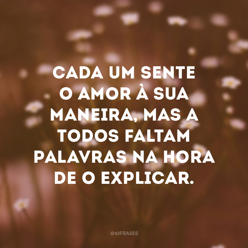 Cada um sente o amor à sua maneira, mas a todos faltam palavras na hora de o explicar.