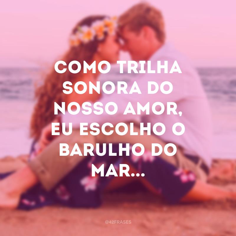 Como trilha sonora do nosso amor, eu escolho o barulho do mar...