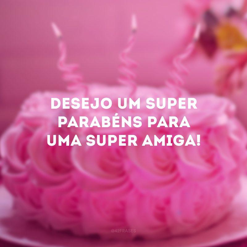 Desejo um super parabéns para uma super amiga!