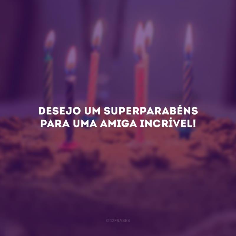 Desejo um superparabéns para uma amiga incrível!