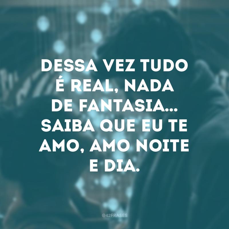 Dessa vez tudo é real, nada de fantasia… Saiba que eu te amo, amo noite e dia.