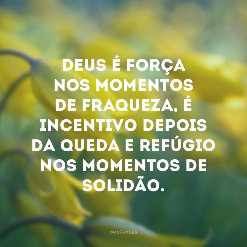 Deus é força nos momentos de fraqueza, é incentivo depois da queda e refúgio nos momentos de solidão.