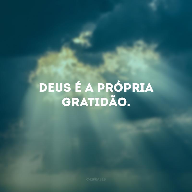 Deus é a própria gratidão.