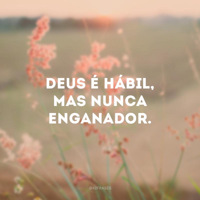 Deus é hábil, mas nunca enganador.