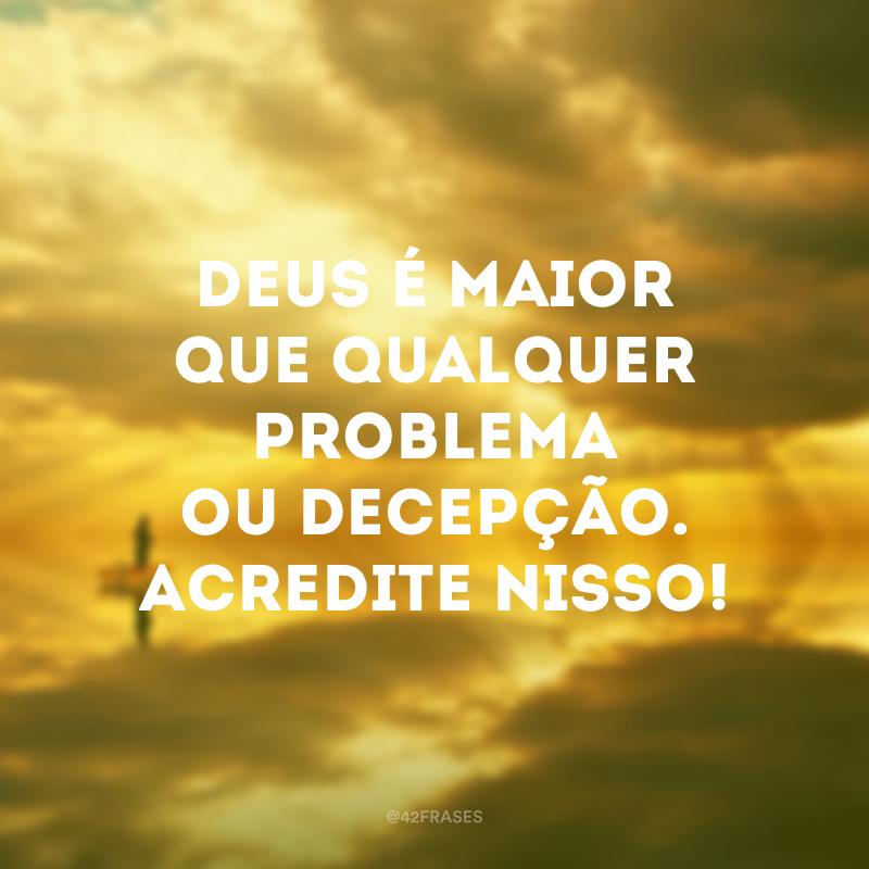 Deus é maior que qualquer problema ou decepção. Acredite nisso!