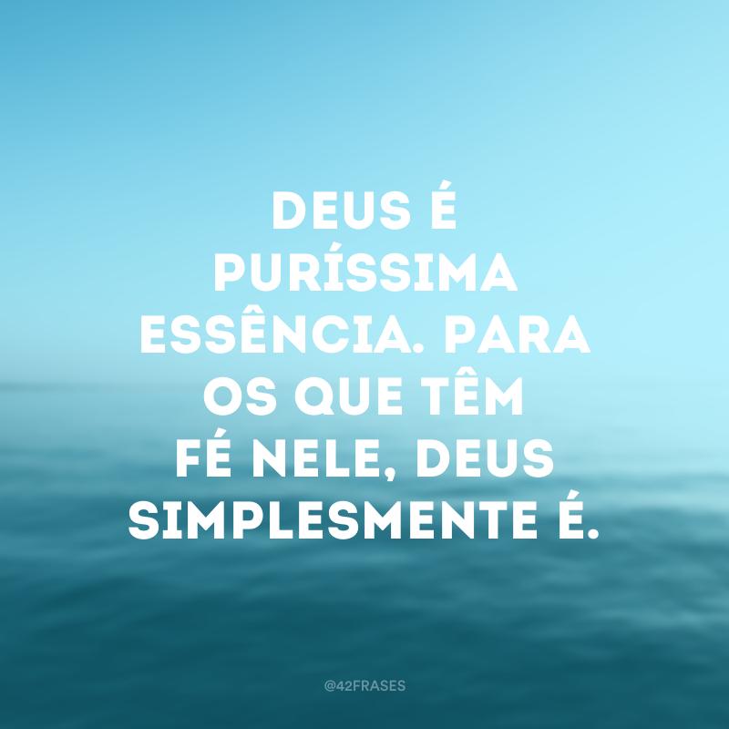 Deus é puríssima essência. Para os que têm fé Nele, Deus simplesmente é.