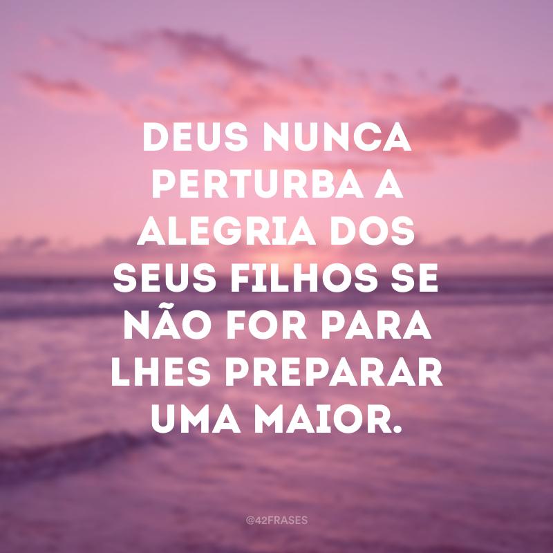 Deus nunca perturba a alegria dos seus filhos se não for para lhes preparar uma maior.