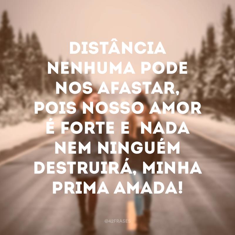 Distância nenhuma pode nos afastar, pois nosso amor é forte e  nada nem ninguém destruirá, minha prima amada!