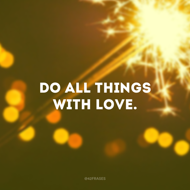 Do all things with love. (Faça tudo com amor.)