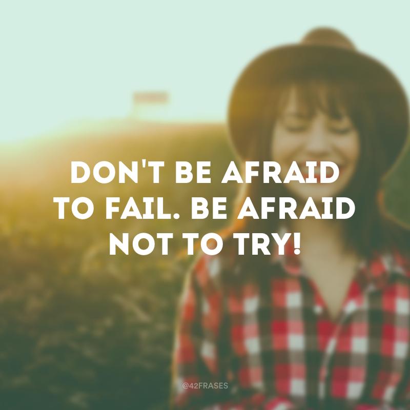 Don't be afraid to fail. Be afraid not to try! (Não tenha medo de falhar. Tenha medo de não tentar!)