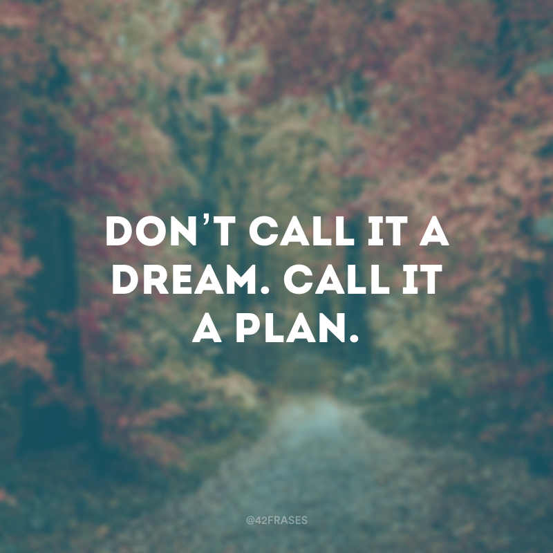 Don't call it a dream. Call it a plan. (Não chame de sonho. Chame de plano.)