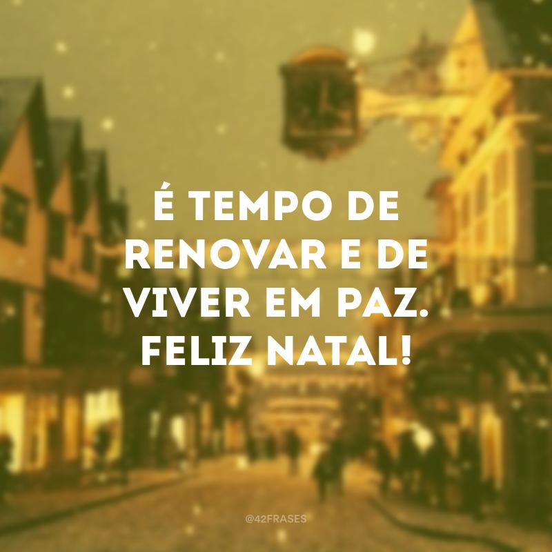 É tempo de renovar e de viver em paz. Feliz Natal!