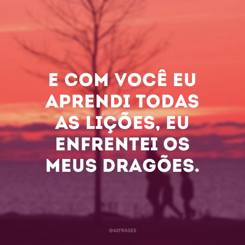 E com você eu aprendi todas as lições, eu enfrentei os meus dragões.