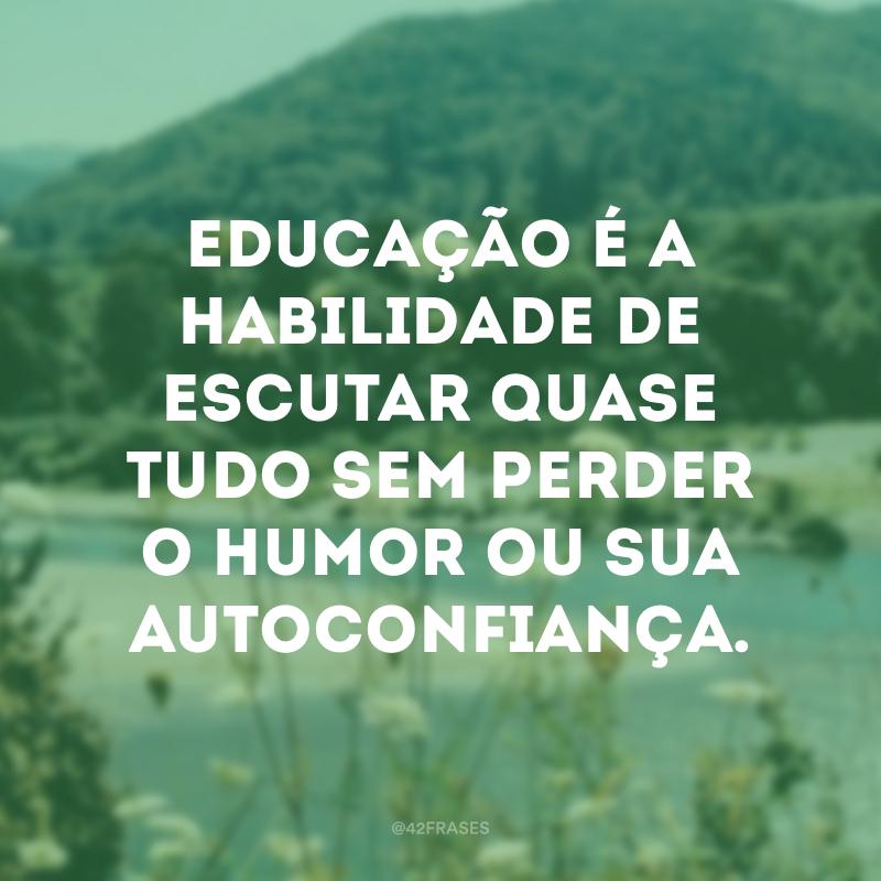 Educação é a habilidade de escutar quase tudo sem perder o humor ou sua autoconfiança.