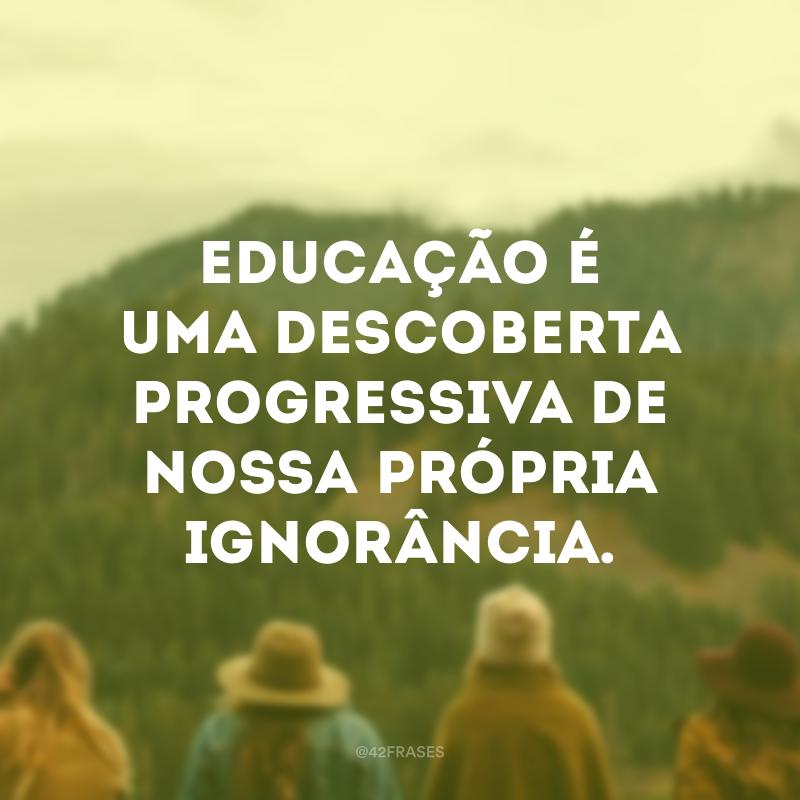 Educação é uma descoberta progressiva de nossa própria ignorância.
