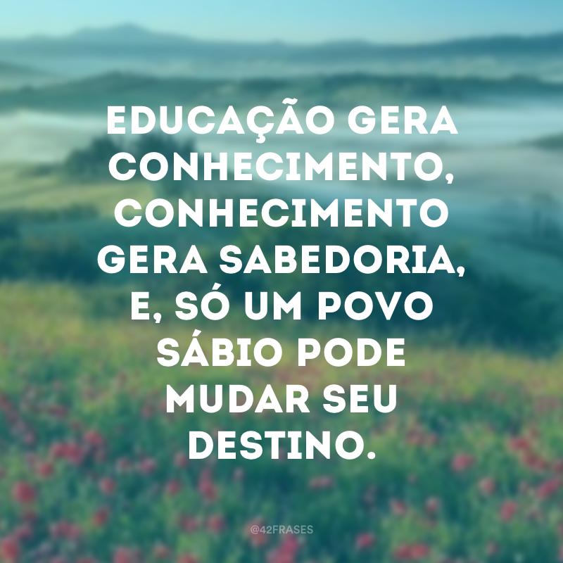 Educação gera conhecimento, conhecimento gera sabedoria, e, só um povo sábio pode mudar seu destino.