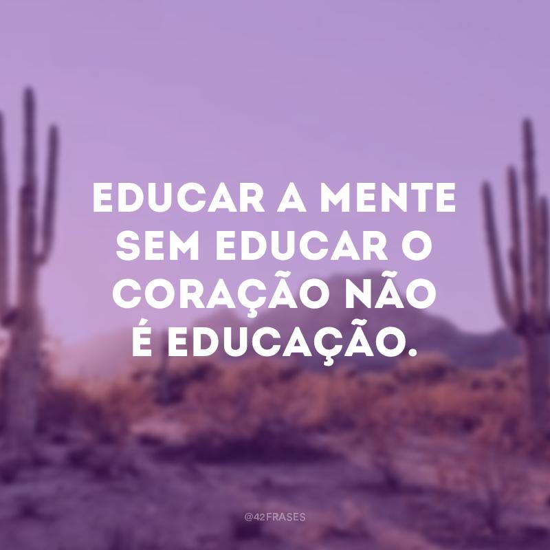 Educar a mente sem educar o coração não é educação.