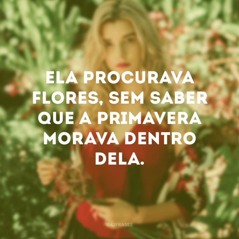 Ela procurava flores, sem saber que a primavera morava dentro dela.