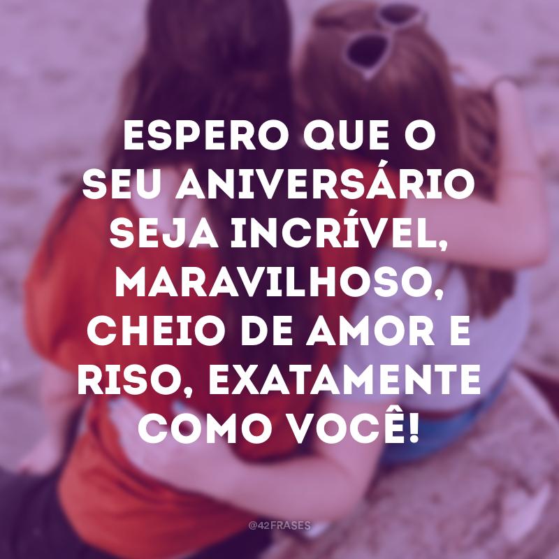 Espero que o seu aniversário seja incrível, maravilhoso, cheio de amor e riso, exatamente como você!