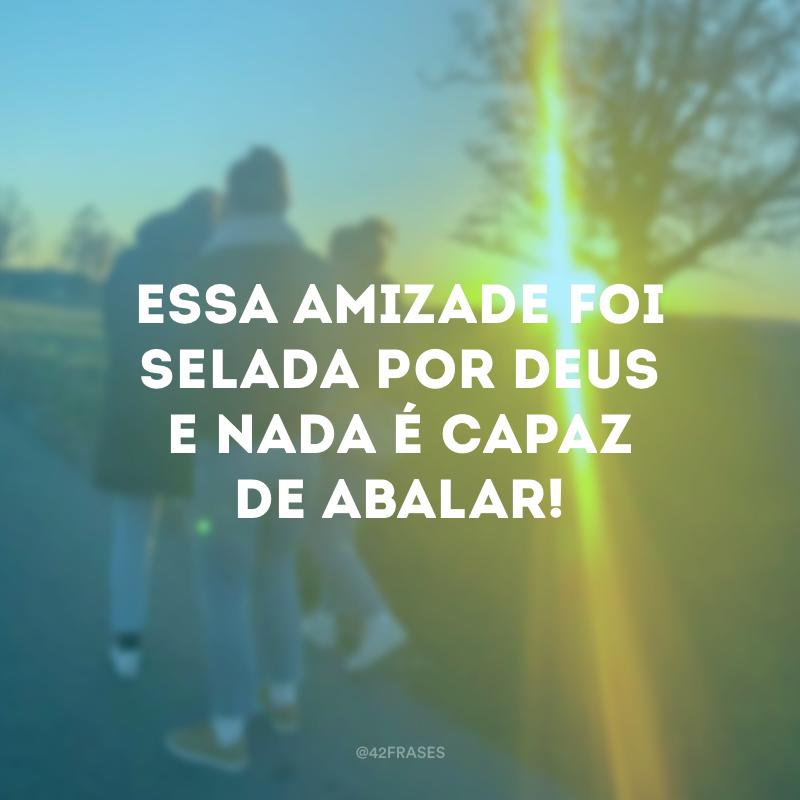Essa amizade foi selada por Deus e nada é capaz de abalar!