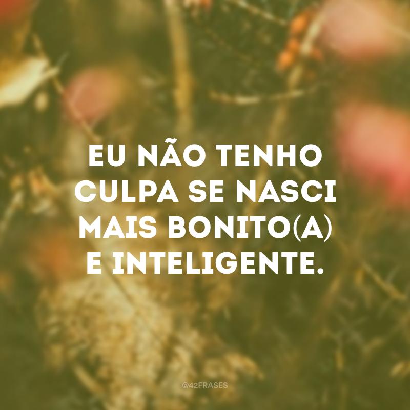 Eu não tenho culpa se nasci mais bonito(a) e inteligente.
