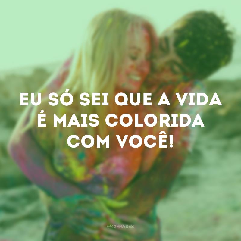 Eu só sei que a vida é mais colorida com você!
